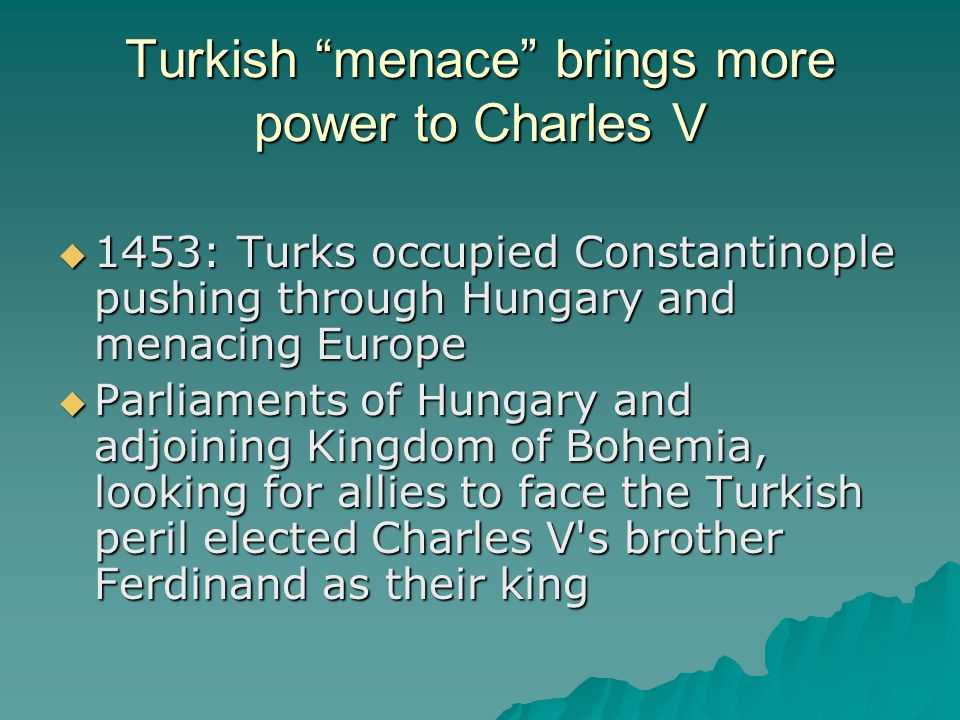Turkish menace brings more power to Charles V 1453: Turks occupied Constantinople pushing through Hungary and menacing Europe 1453: Turks occupied Constantinople pushing through Hungary and menacing Europe Parliaments of Hungary and adjoining Kingdom of Bohemia, looking for allies to face the Turkish peril elected Charles V s brother Ferdinand as their king Parliaments of Hungary and adjoining Kingdom of Bohemia, looking for allies to face the Turkish peril elected Charles V s brother Ferdinand as their king
