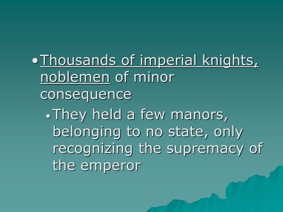 Thousands of imperial knights, noblemen of minor consequenceThousands of imperial knights, noblemen of minor consequence They held a few manors, belonging to no state, only recognizing the supremacy of the emperor They held a few manors, belonging to no state, only recognizing the supremacy of the emperor