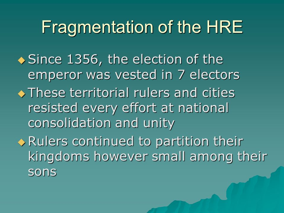 Fragmentation of the HRE Since 1356, the election of the emperor was vested in 7 electors Since 1356, the election of the emperor was vested in 7 elec