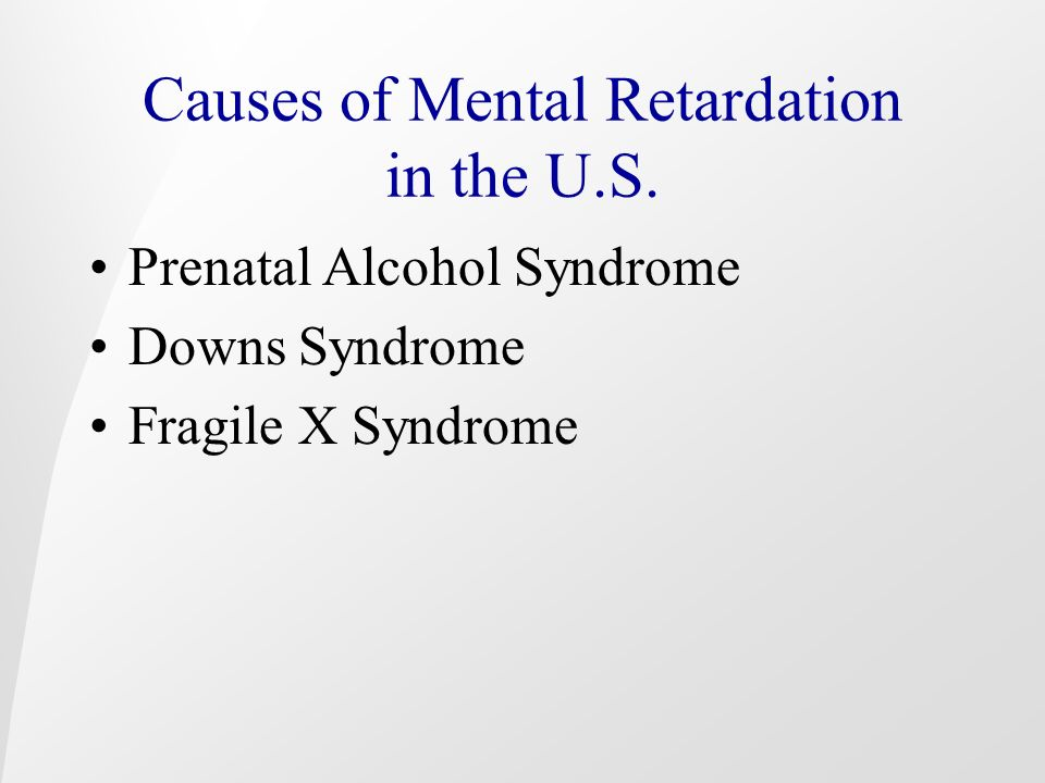 Causes of Mental Retardation in the U.S. Prenatal Alcohol Syndrome Downs Syndrome Fragile X Syndrome