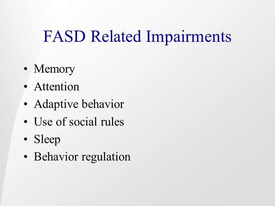 FASD Related Impairments Memory Attention Adaptive behavior Use of social rules Sleep Behavior regulation