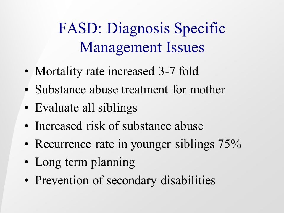 FASD: Diagnosis Specific Management Issues Mortality rate increased 3-7 fold Substance abuse treatment for mother Evaluate all siblings Increased risk