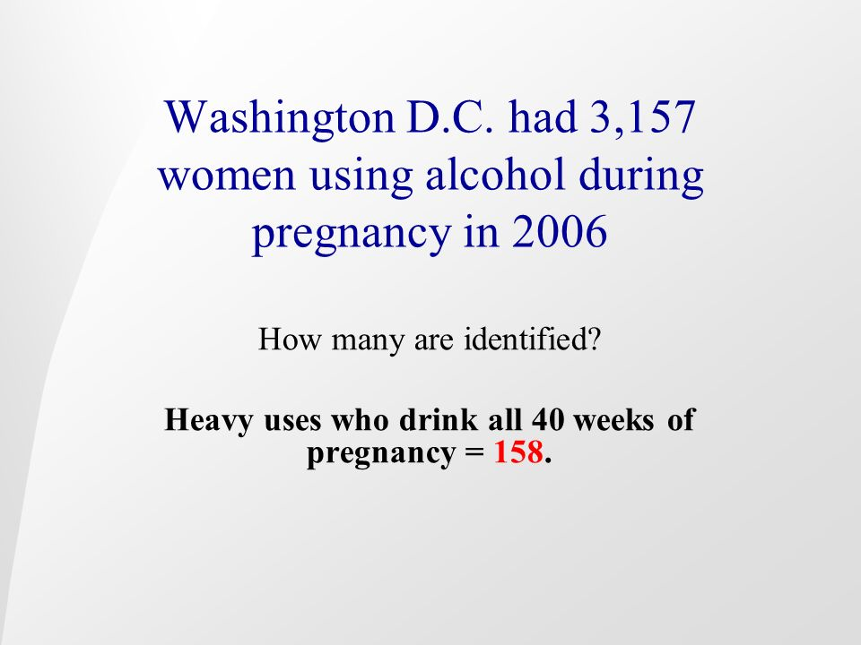 Washington D.C. had 3,157 women using alcohol during pregnancy in 2006 How many are identified? Heavy uses who drink all 40 weeks of pregnancy = 158.
