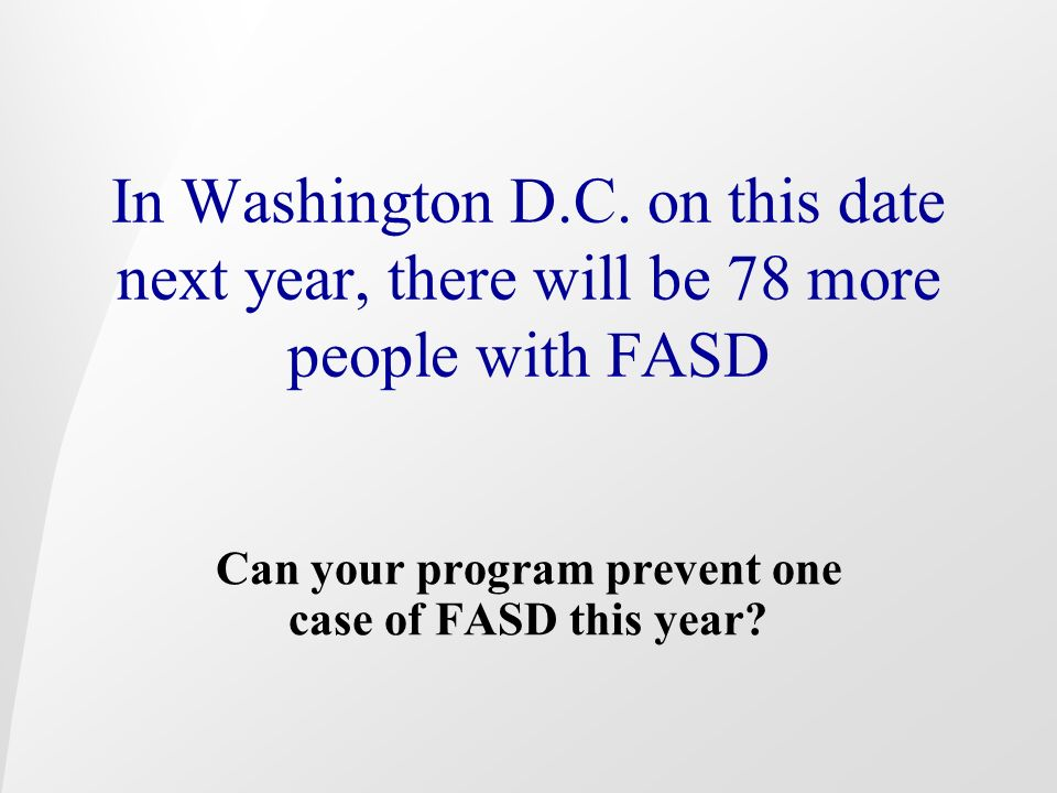 In Washington D.C. on this date next year, there will be 78 more people with FASD Can your program prevent one case of FASD this year?