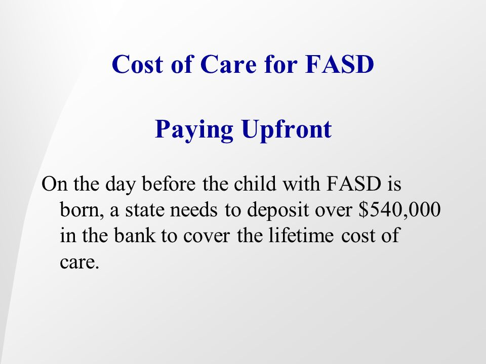 Cost of Care for FASD Paying Upfront On the day before the child with FASD is born, a state needs to deposit over $540,000 in the bank to cover the li
