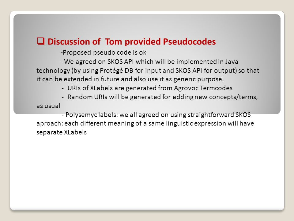 Discussion of Tom provided Pseudocodes -Proposed pseudo code is ok - We agreed on SKOS API which will be implemented in Java technology (by using Protégé DB for input and SKOS API for output) so that it can be extended in future and also use it as generic purpose.