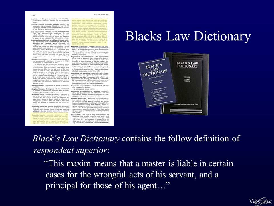 Blacks Law Dictionary Blacks Law Dictionary contains the follow definition of respondeat superior: This maxim means that a master is liable in certain