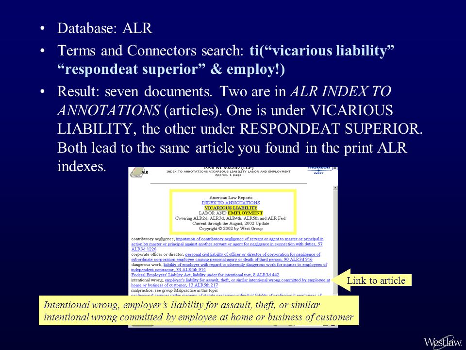 Database: ALR Terms and Connectors search: ti(vicarious liability respondeat superior & employ!) Result: seven documents.