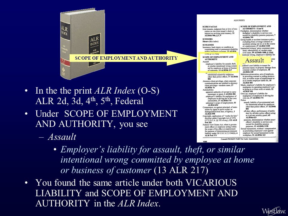 In the the print ALR Index (O-S) ALR 2d, 3d, 4 th, 5 th, Federal Under SCOPE OF EMPLOYMENT AND AUTHORITY, you see –Assault Employers liability for ass