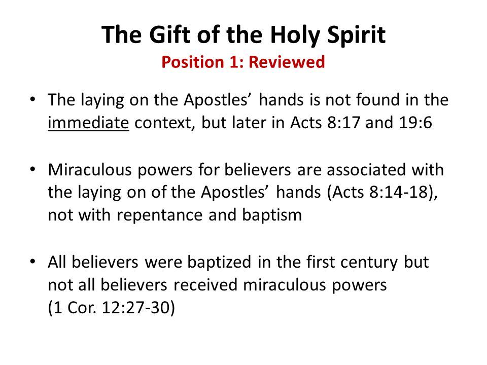 The Gift of the Holy Spirit Position 1: Reviewed The laying on the Apostles hands is not found in the immediate context, but later in Acts 8:17 and 19