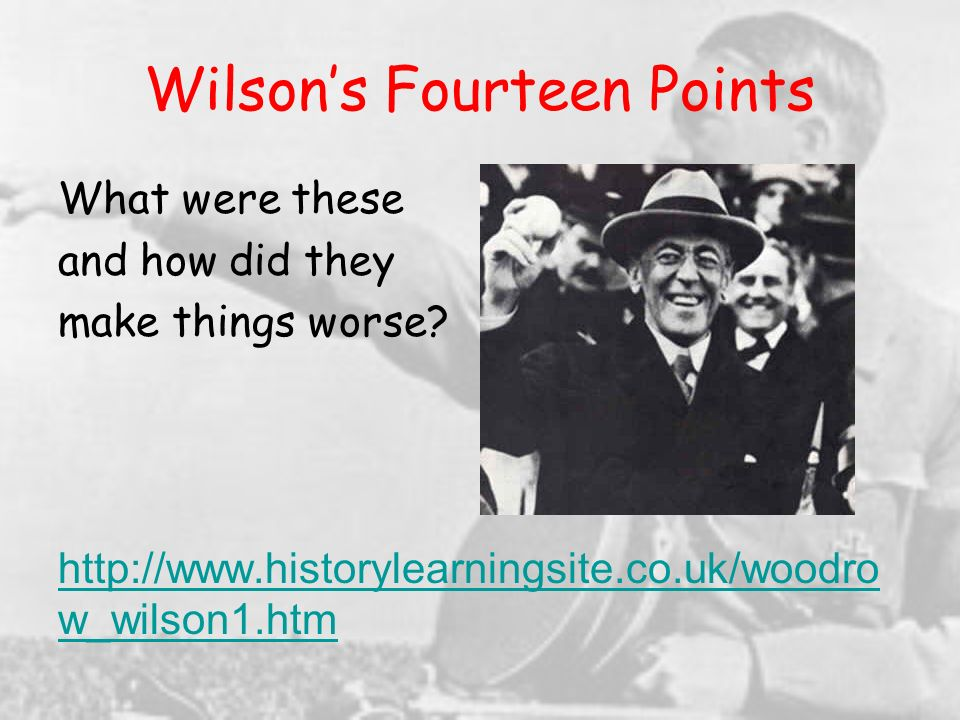 Wilsons Fourteen Points What were these and how did they make things worse? http://www.historylearningsite.co.uk/woodro w_wilson1.htm