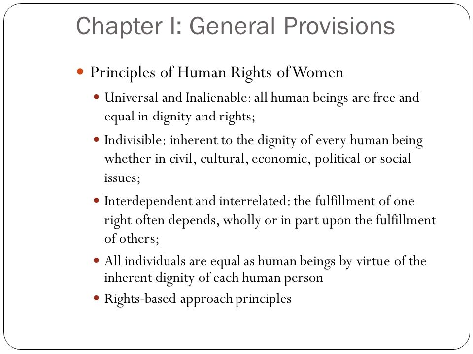 Chapter I: General Provisions Principles of Human Rights of Women Universal and Inalienable: all human beings are free and equal in dignity and rights