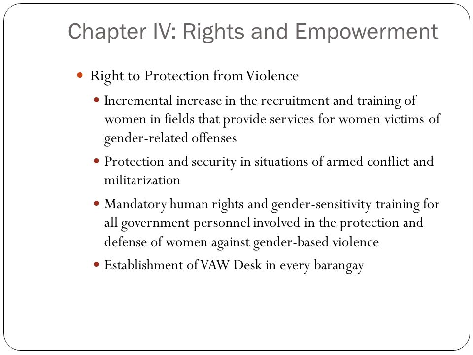 Chapter IV: Rights and Empowerment Right to Protection from Violence Incremental increase in the recruitment and training of women in fields that prov