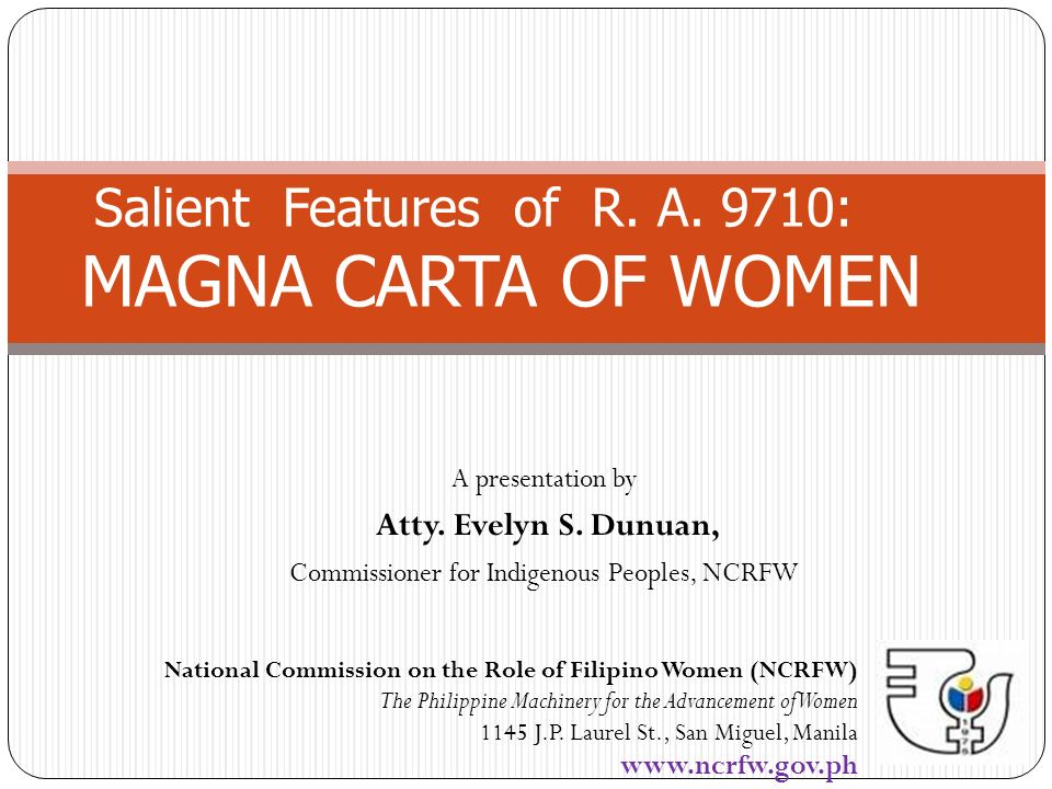 A presentation by Atty. Evelyn S. Dunuan, Commissioner for Indigenous Peoples, NCRFW Salient Features of R. A. 9710: MAGNA CARTA OF WOMEN National Com