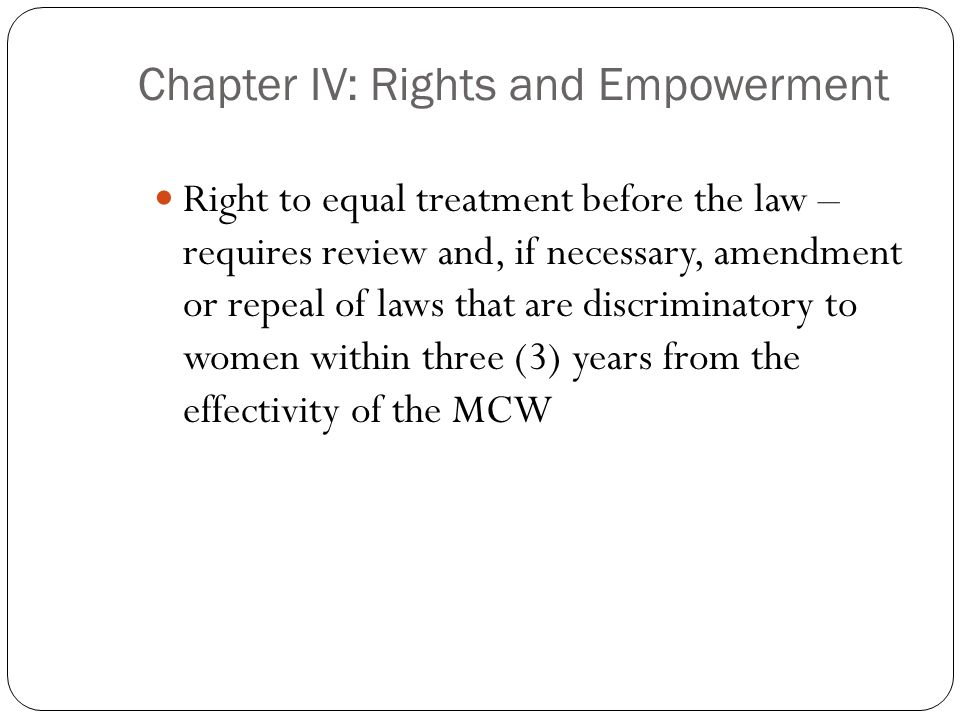Chapter IV: Rights and Empowerment Right to equal treatment before the law – requires review and, if necessary, amendment or repeal of laws that are d
