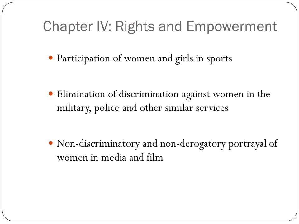 Chapter IV: Rights and Empowerment Participation of women and girls in sports Elimination of discrimination against women in the military, police and