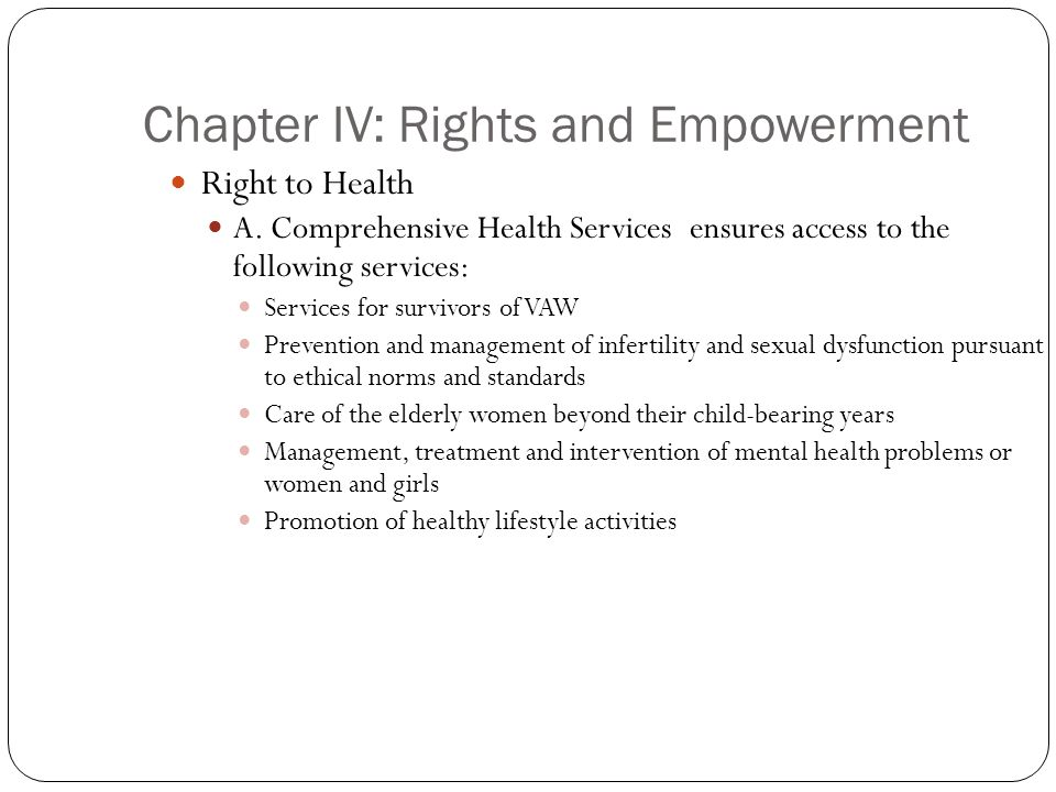 Chapter IV: Rights and Empowerment Right to Health A. Comprehensive Health Services ensures access to the following services: Services for survivors o