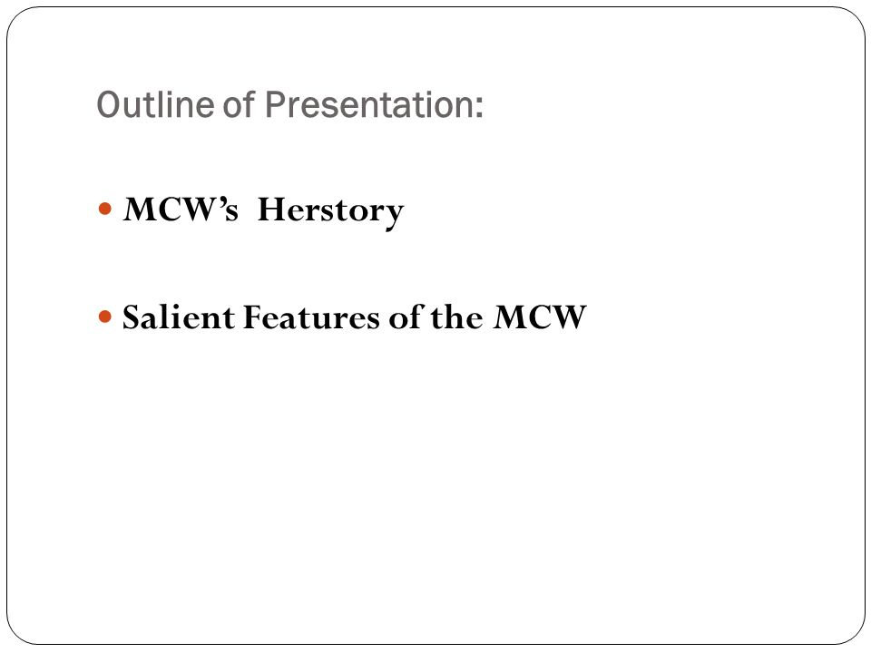 Outline of Presentation: MCWs Herstory Salient Features of the MCW