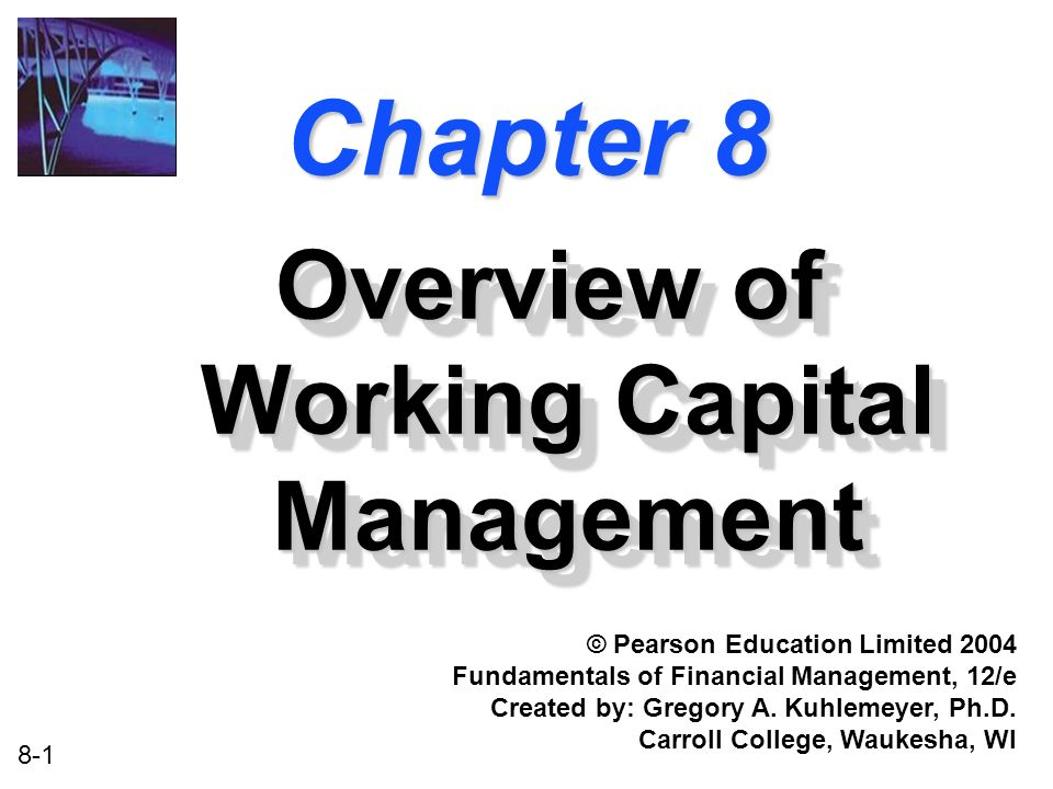 8-1 Chapter 8 Overview of Working Capital Management © Pearson Education Limited 2004 Fundamentals of Financial Management, 12/e Created by: Gregory A