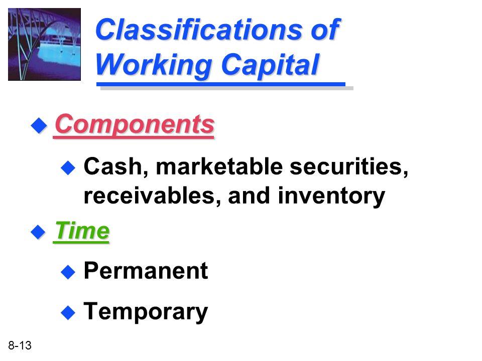 8-13 Classifications of Working Capital u Time u Permanent u Temporary u Components u Cash, marketable securities, receivables, and inventory