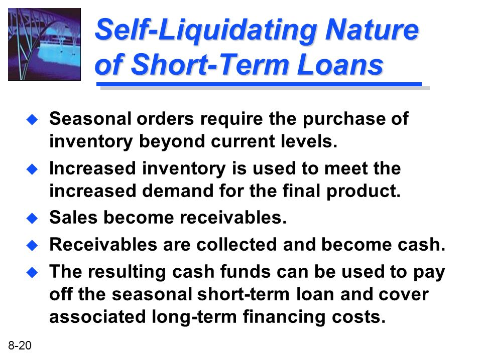 8-20 Self-Liquidating Nature of Short-Term Loans u Seasonal orders require the purchase of inventory beyond current levels. u Increased inventory is u