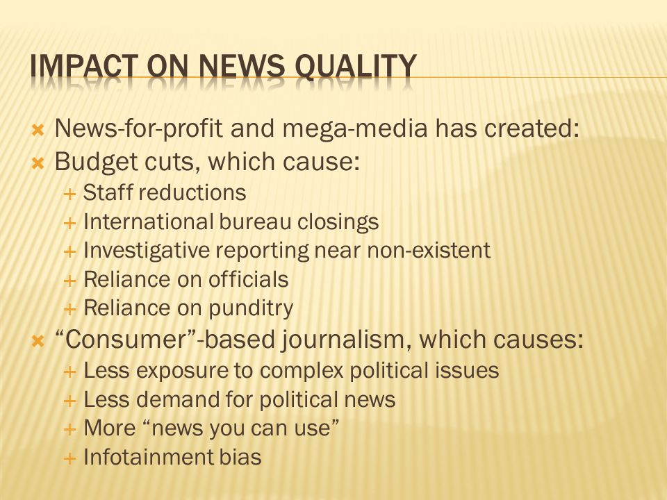 News-for-profit and mega-media has created: Budget cuts, which cause: Staff reductions International bureau closings Investigative reporting near non-existent Reliance on officials Reliance on punditry Consumer-based journalism, which causes: Less exposure to complex political issues Less demand for political news More news you can use Infotainment bias
