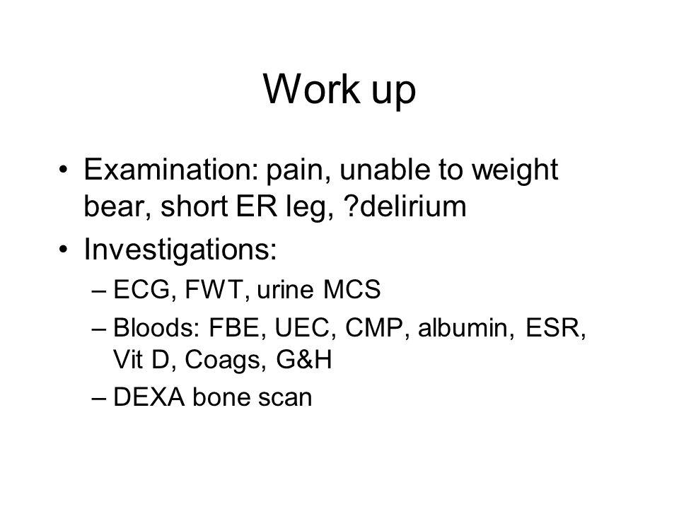 Work up Examination: pain, unable to weight bear, short ER leg, ?delirium Investigations: –ECG, FWT, urine MCS –Bloods: FBE, UEC, CMP, albumin, ESR, V