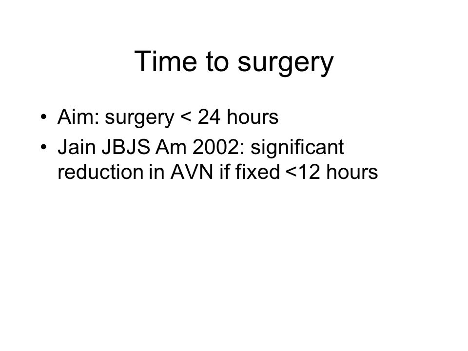 Time to surgery Aim: surgery < 24 hours Jain JBJS Am 2002: significant reduction in AVN if fixed <12 hours