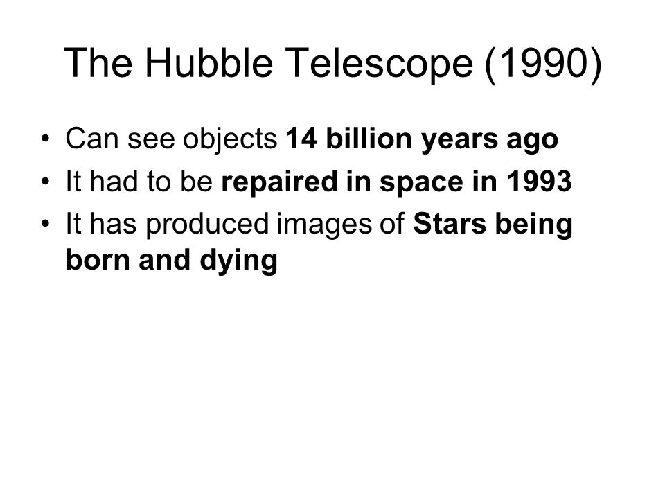 The Hubble Telescope (1990) Can see objects 14 billion years ago It had to be repaired in space in 1993 It has produced images of Stars being born and dying