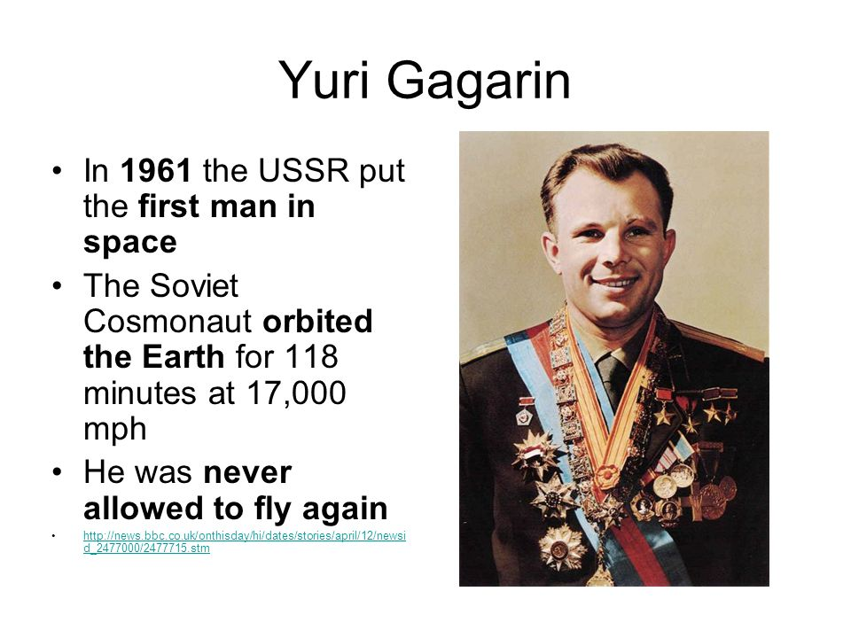 Yuri Gagarin In 1961 the USSR put the first man in space The Soviet Cosmonaut orbited the Earth for 118 minutes at 17,000 mph He was never allowed to fly again http://news.bbc.co.uk/onthisday/hi/dates/stories/april/12/newsi d_2477000/2477715.stmhttp://news.bbc.co.uk/onthisday/hi/dates/stories/april/12/newsi d_2477000/2477715.stm