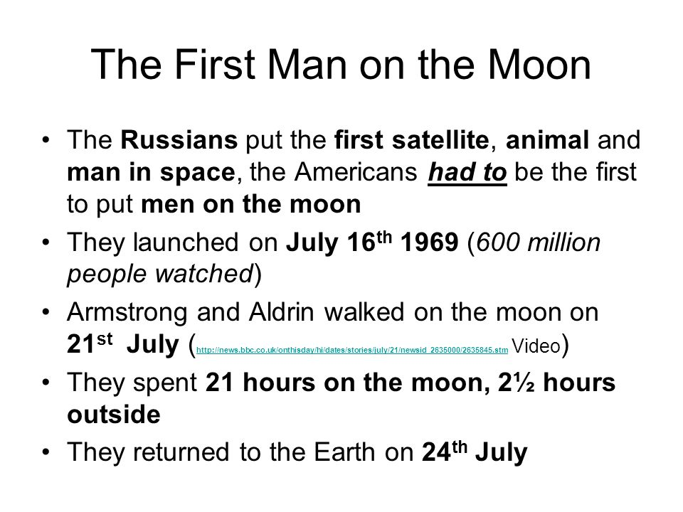 The First Man on the Moon The Russians put the first satellite, animal and man in space, the Americans had to be the first to put men on the moon They launched on July 16 th 1969 (600 million people watched) Armstrong and Aldrin walked on the moon on 21 st July ( http://news.bbc.co.uk/onthisday/hi/dates/stories/july/21/newsid_2635000/2635845.stm Video ) http://news.bbc.co.uk/onthisday/hi/dates/stories/july/21/newsid_2635000/2635845.stm They spent 21 hours on the moon, 2½ hours outside They returned to the Earth on 24 th July