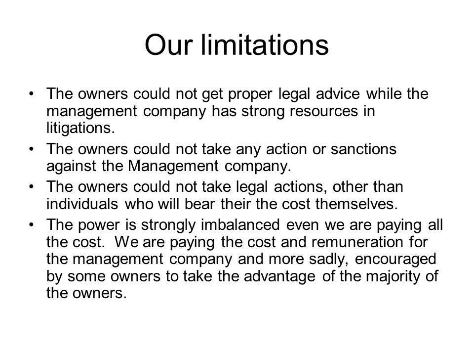 Our limitations The owners could not get proper legal advice while the management company has strong resources in litigations. The owners could not ta