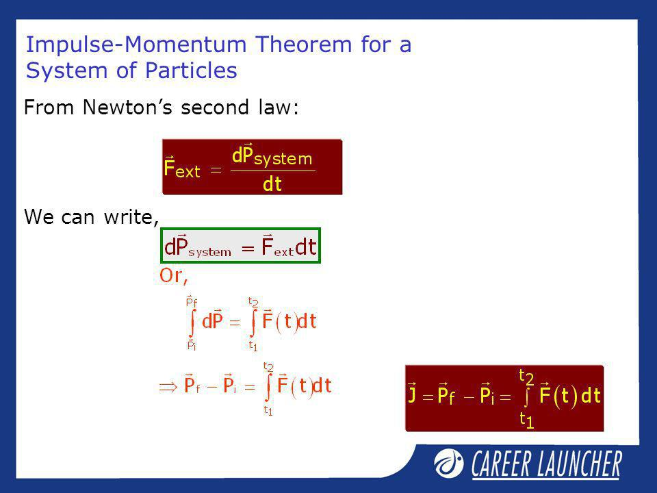 Impulse-Momentum Theorem for a System of Particles From Newtons second law: We can write,