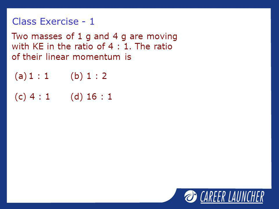 Class Exercise - 1 Two masses of 1 g and 4 g are moving with KE in the ratio of 4 : 1. The ratio of their linear momentum is (a)1 : 1(b) 1 : 2 (c) 4 :