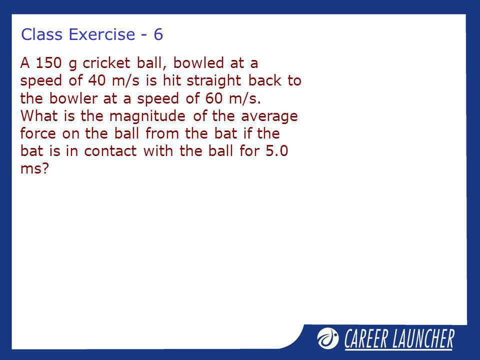 Class Exercise - 6 A 150 g cricket ball, bowled at a speed of 40 m/s is hit straight back to the bowler at a speed of 60 m/s. What is the magnitude of