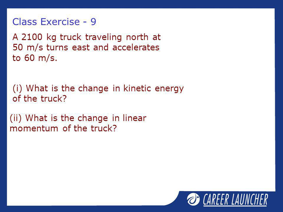 Class Exercise - 9 A 2100 kg truck traveling north at 50 m/s turns east and accelerates to 60 m/s. (i) What is the change in kinetic energy of the tru