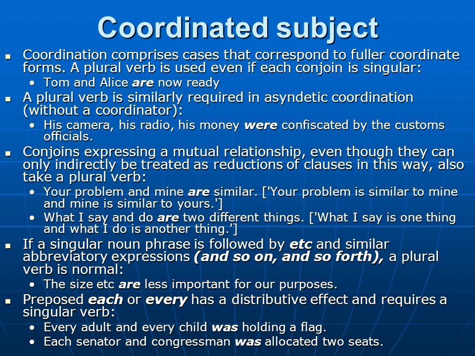 Coordinated subject Coordination comprises cases that correspond to fuller coordinate forms. A plural verb is used even if each conjoin is singular: C
