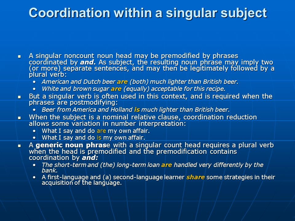 Coordination within a singular subject A singular noncount noun head may be premodified by phrases coordinated by and. As subject, the resulting noun