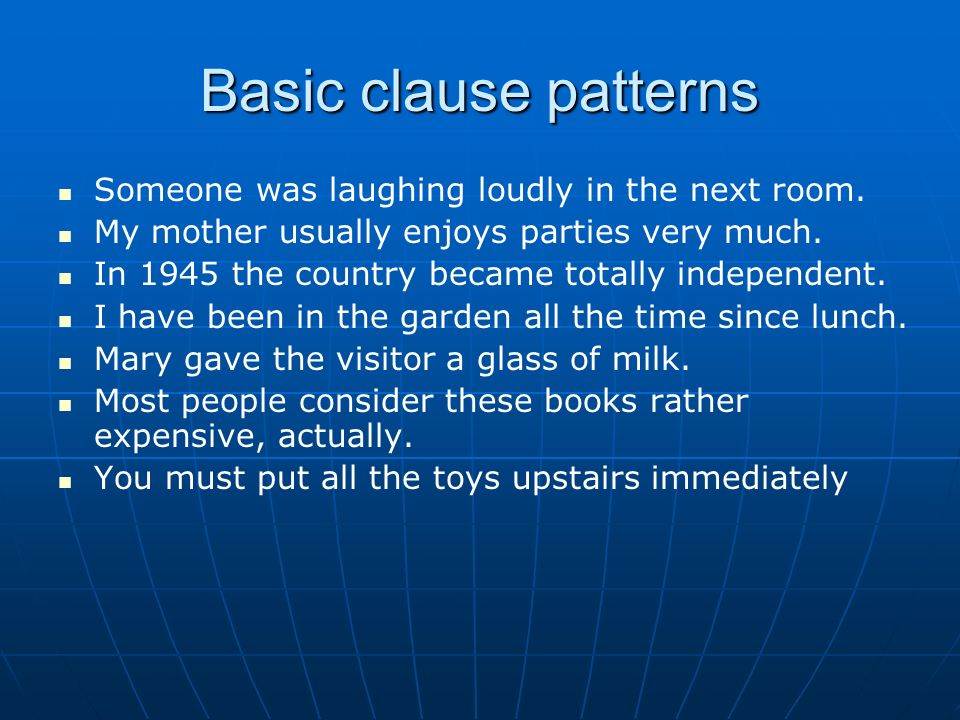 Basic clause patterns Someone was laughing loudly in the next room. My mother usually enjoys parties very much. In 1945 the country became totally ind