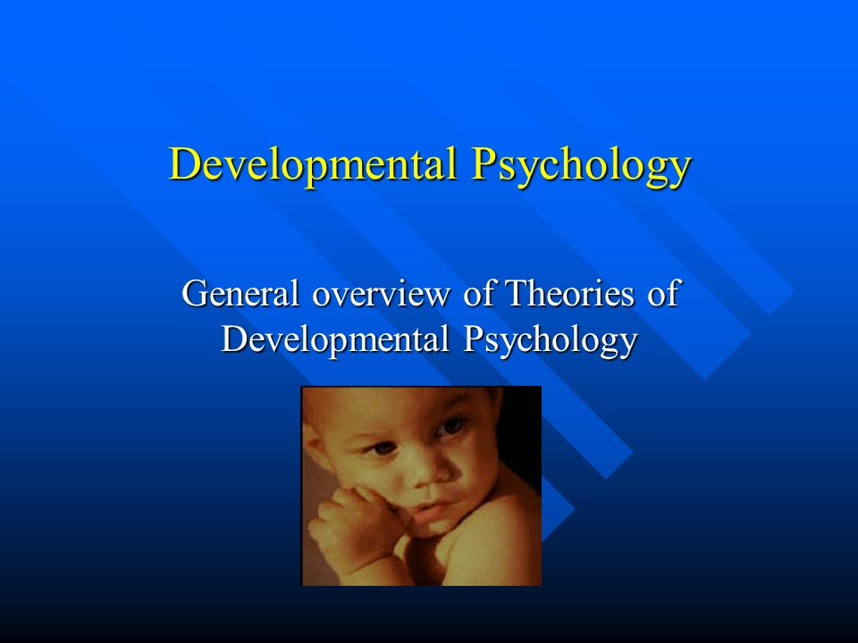 Developmental Psychology General overview of Theories of Developmental Psychology
