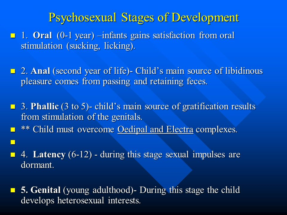 Psychosexual Stages of Development 1. Oral (0-1 year) –infants gains satisfaction from oral stimulation (sucking, licking). 1. Oral (0-1 year) –infant