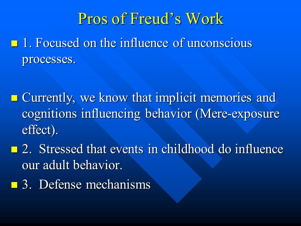 Pros of Freuds Work 1. Focused on the influence of unconscious processes. 1. Focused on the influence of unconscious processes. Currently, we know tha