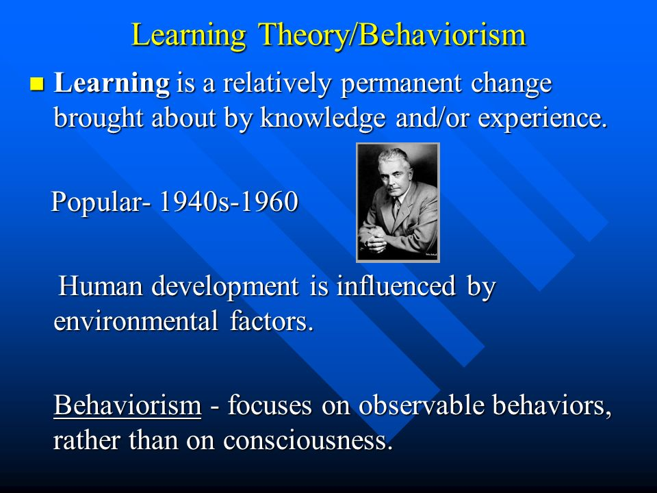 Learning Theory/Behaviorism Learning is a relatively permanent change brought about by knowledge and/or experience. Learning is a relatively permanent