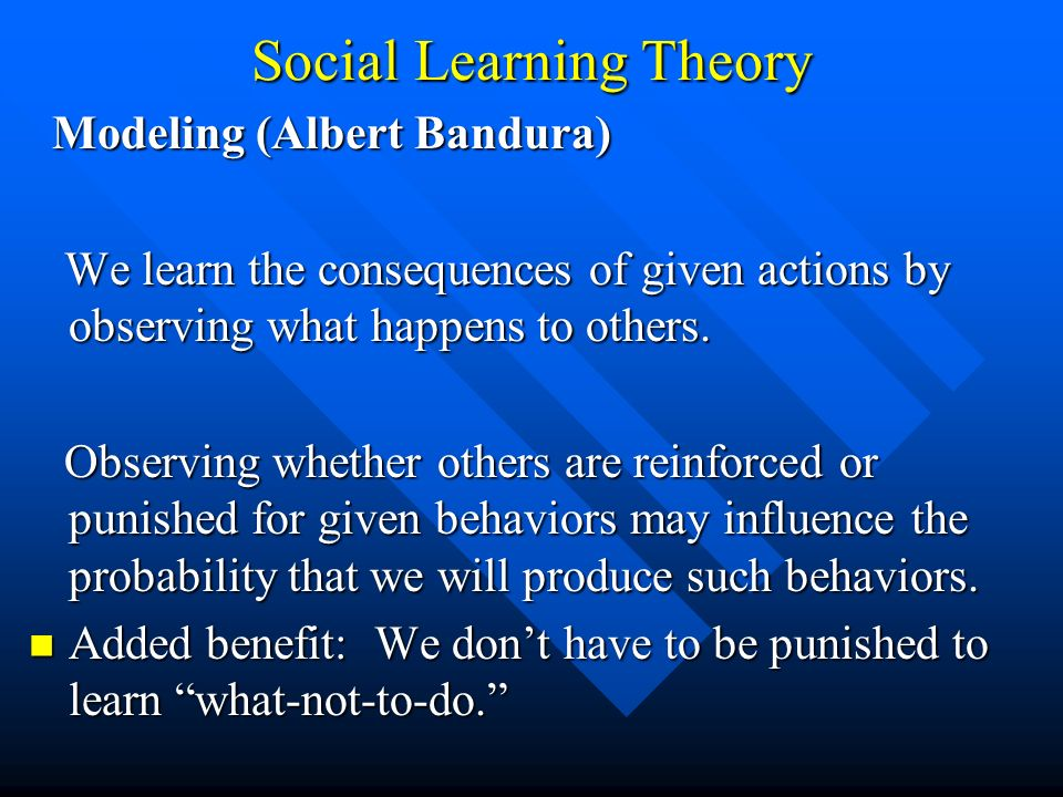 Social Learning Theory Modeling (Albert Bandura) Modeling (Albert Bandura) We learn the consequences of given actions by observing what happens to oth