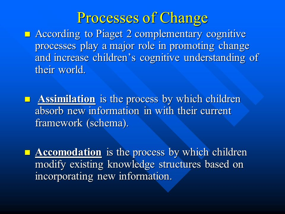 Processes of Change According to Piaget 2 complementary cognitive processes play a major role in promoting change and increase childrens cognitive und