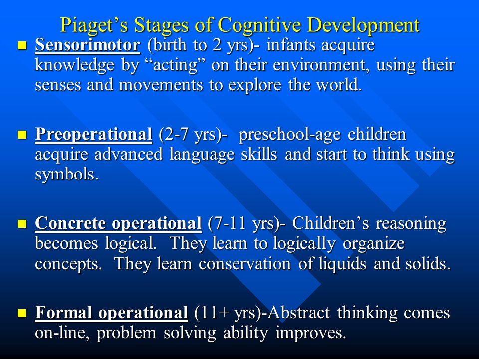 Piagets Stages of Cognitive Development Sensorimotor (birth to 2 yrs)- infants acquire knowledge by acting on their environment, using their senses an