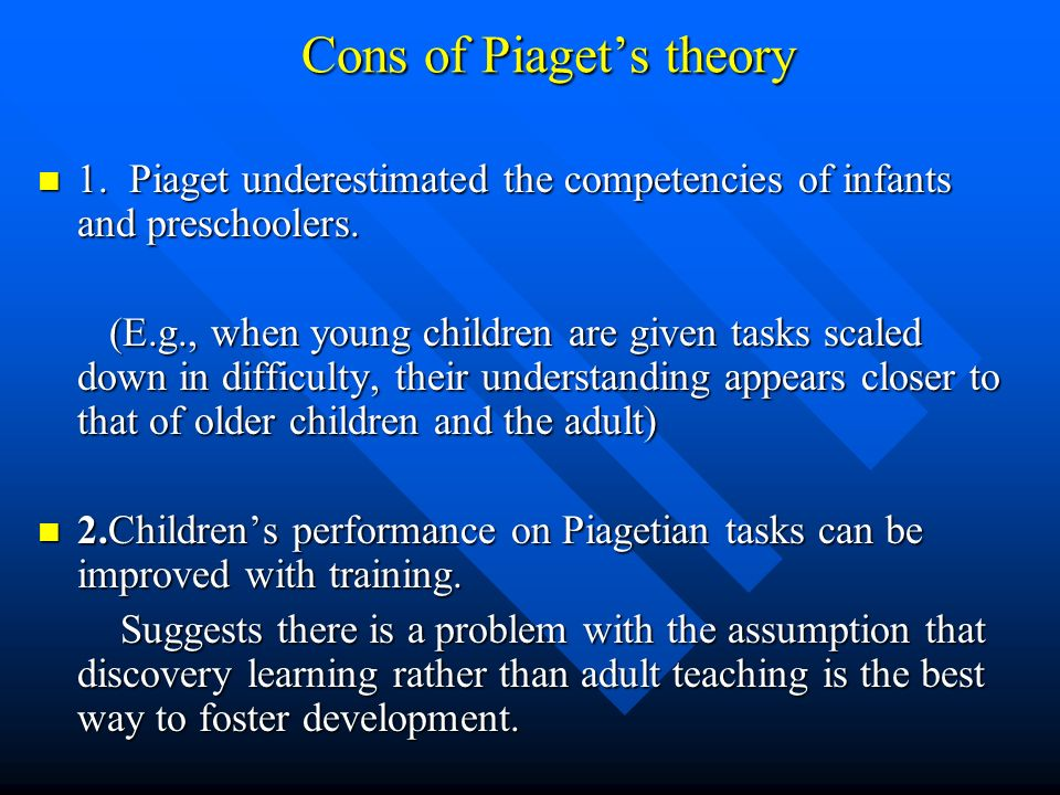 Cons of Piagets theory 1. Piaget underestimated the competencies of infants and preschoolers. 1. Piaget underestimated the competencies of infants and
