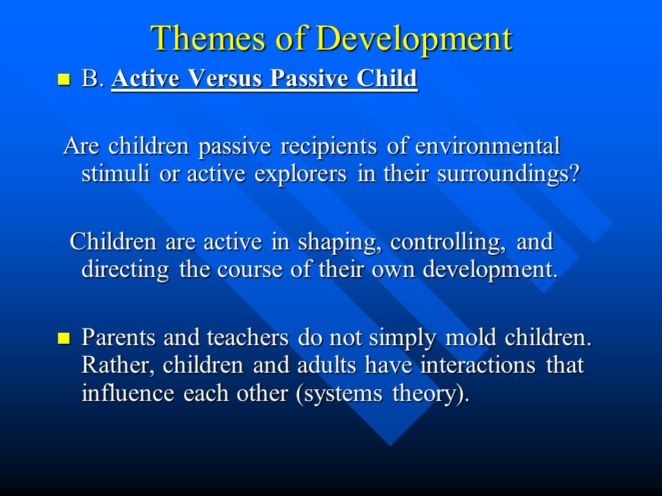 Themes of Development B. Active Versus Passive Child B. Active Versus Passive Child Are children passive recipients of environmental stimuli or active