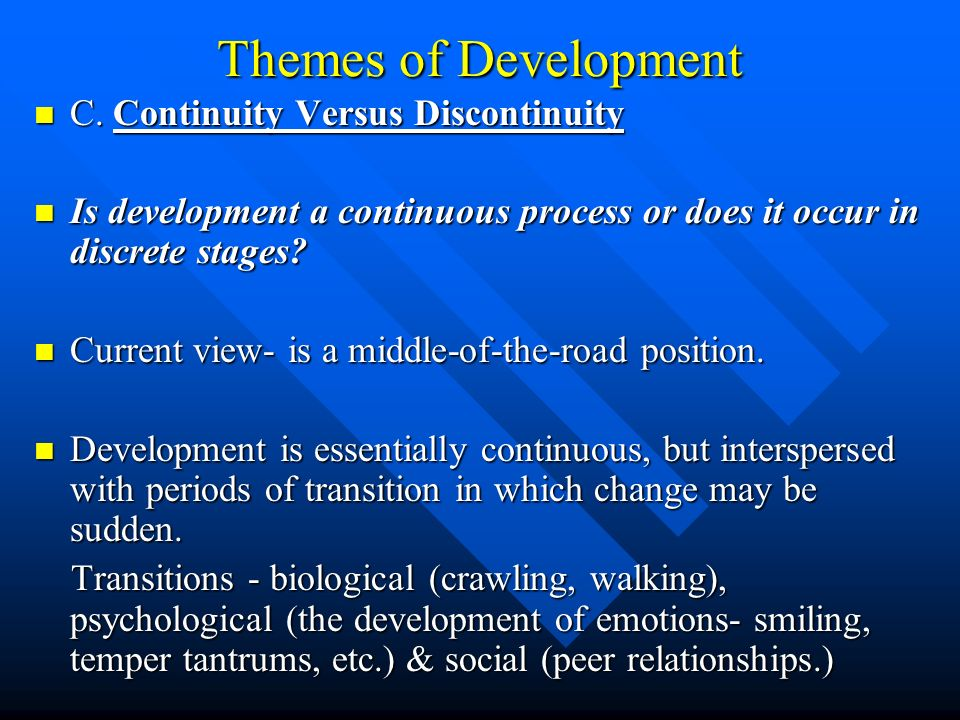 Themes of Development C. Continuity Versus Discontinuity C. Continuity Versus Discontinuity Is development a continuous process or does it occur in di