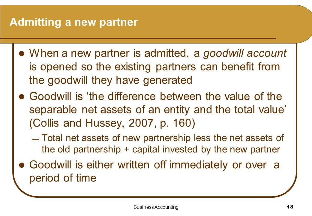 Business Accounting18 Admitting a new partner When a new partner is admitted, a goodwill account is opened so the existing partners can benefit from t